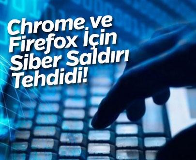 Chrome ve Firefox İçin Siber Saldırı Tehdidi!