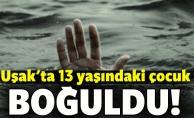 Uşak'ta 13 yaşındaki çocuk boğuldu